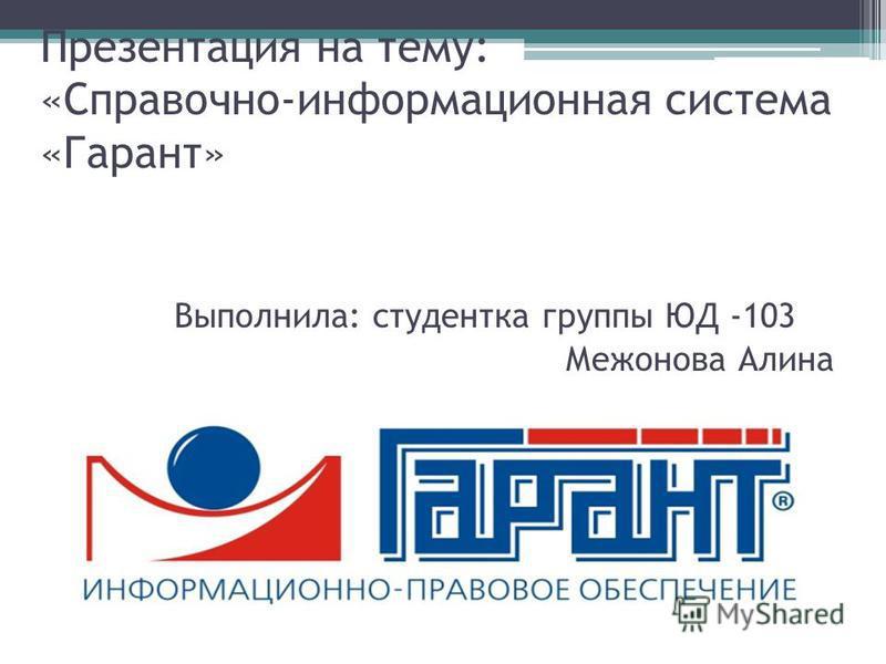 Презентация на тему: «Справочно-информационная система «Гарант» Выполнила: студентка группы ЮД -103 Межонова Алина