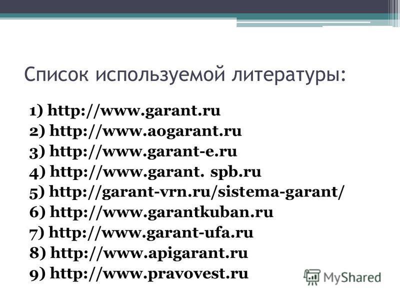 Список используемой литературы: 1) http://www.garant.ru 2) http://www.aogarant.ru 3) http://www.garant-e.ru 4) http://www.garant. spb.ru 5) http://garant-vrn.ru/sistema-garant/ 6) http://www.garantkuban.ru 7) http://www.garant-ufa.ru 8) http://www.ap