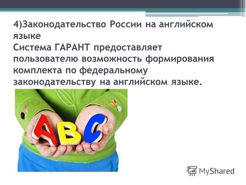 4)Законодательство России на английском языке Cистема ГАРАНТ предоставляет пользователю возможность формирования комплекта по федеральному законодательству на английском языке.
