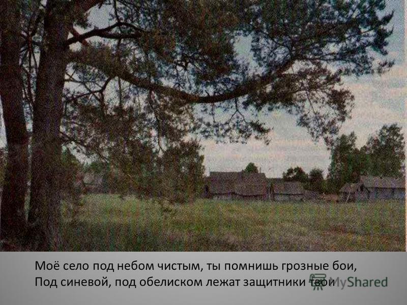 Моё село под небом чистым, ты помнишь грозные бои, Под синевой, под обелиском лежат защитники твои «