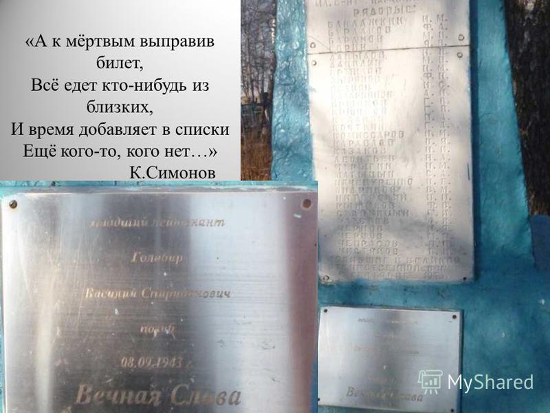 «А к мёртвым выправив билет, Всё едет кто-нибудь из близких, И время добавляет в списки Ещё кого-то, кого нет…» К.Симонов