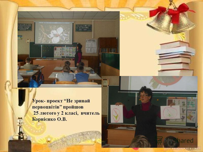 Урок- проект Не зривай первоцвітів пройшов 25 лютого у 2 класі, вчитель Корнієнко О.В.