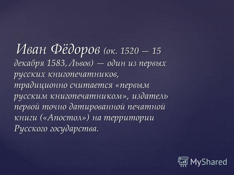 Иван Фёдоров (ок. 1520 15 декабря 1583, Львов) один из первых русских книгопечатников, традиционно считается «первым русским книгопечатником», издатель первой точно датированной печатной книги («Апостол») на территории Русского государства. Иван Фёдо