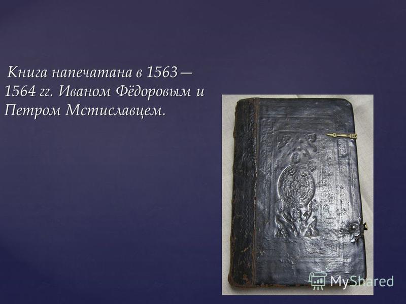 Книга напечатана в 1563 1564 гг. Иваном Фёдоровым и Петром Мстиславцем. Книга напечатана в 1563 1564 гг. Иваном Фёдоровым и Петром Мстиславцем.