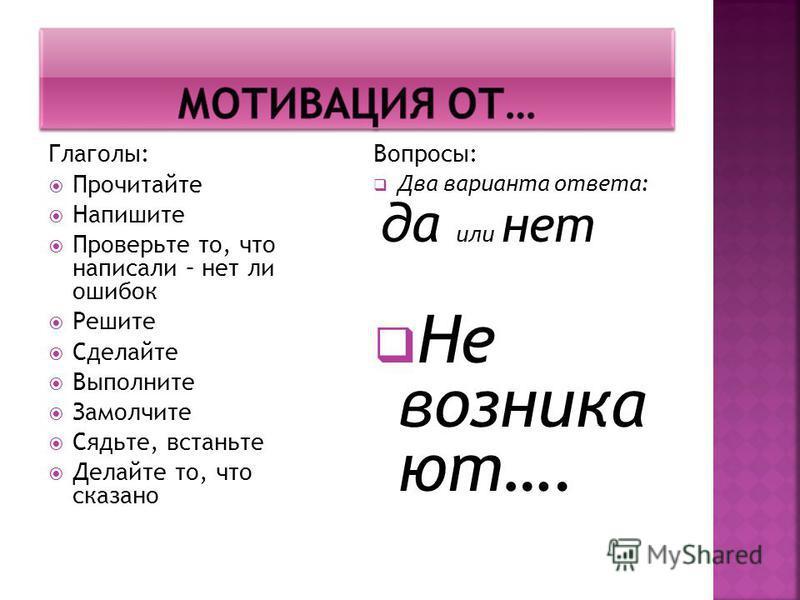 Глаголы: Прочитайте Напишите Проверьте то, что написали – нет ли ошибок Решите Сделайте Выполните Замолчите Сядьте, встаньте Делайте то, что сказано Вопросы: Два варианта ответа: да или нет Не возникают….
