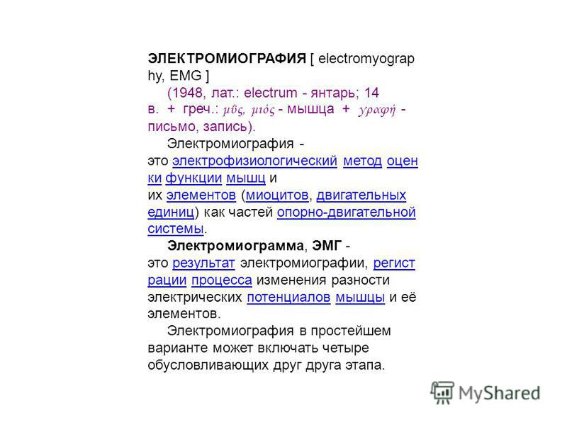 ЭЛЕКТРОМИОГРАФИЯ [ electromyograp hy, EMG ] (1948, лат.: electrum - янтарь; 14 в. + греч.: μΰς, μιός - мышца + γραφή - письмо, запись). Электромиография - это электрофизиологический метод оценки функции мышц и их элементов (миоцитов, двигательных еди