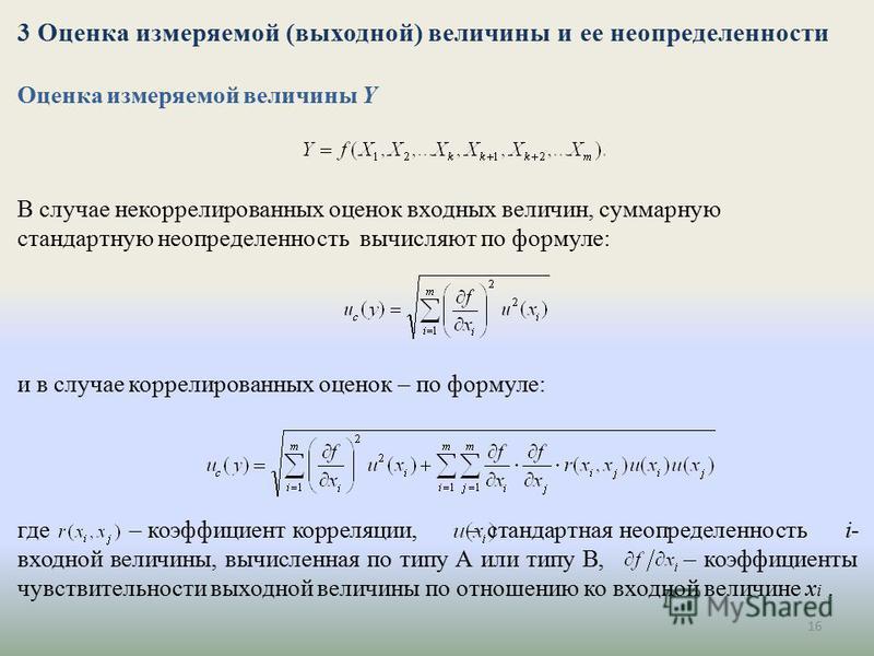 16 3 Оценка измеряемой (выходной) величины и ее неопределенности Оценка измеряемой величины Y В случае некоррелированных оценок входных величин, суммарную стандартную неопределенность вычисляют по формуле: и в случае коррелированных оценок – по форму