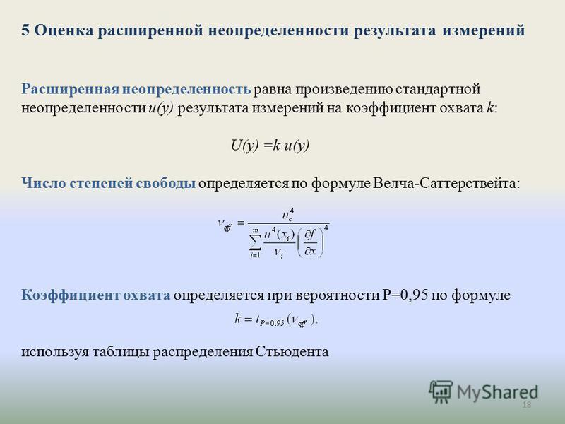 18 5 Оценка расширенной неопределенности результата измерений Расширенная неопределенность равна произведению стандартной неопределенности u(y) результата измерений на коэффициент охвата k: U(y) =k u(y) Число степеней свободы определяется по формуле