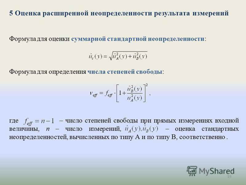 19 5 Оценка расширенной неопределенности результата измерений Формула для оценки суммарной стандартной неопределенности: Формула для определения числа степеней свободы: где – число степеней свободы при прямых измерениях входной величины, n – число из