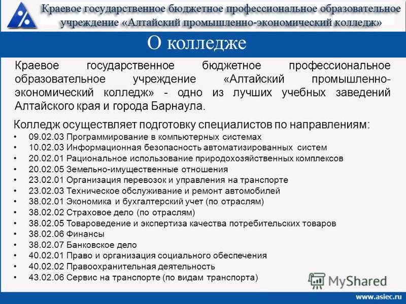 О колледже Краевое государственное бюджетное профессиональное образовательное учреждение «Алтайский промышленно- экономический колледж» - одно из лучших учебных заведений Алтайского края и города Барнаула. Колледж осуществляет подготовку специалистов
