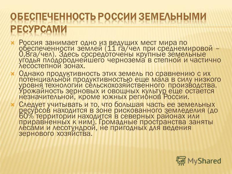 Россия занимает одно из ведущих мест мира по обеспеченности землей (11 га/чел при среднемировой – 0,8 га/чел). Здесь сосредоточены крупные земельные угодья плодороднейшего чернозема в степной и частично лесостепной зонах. Однако продуктивность этих з