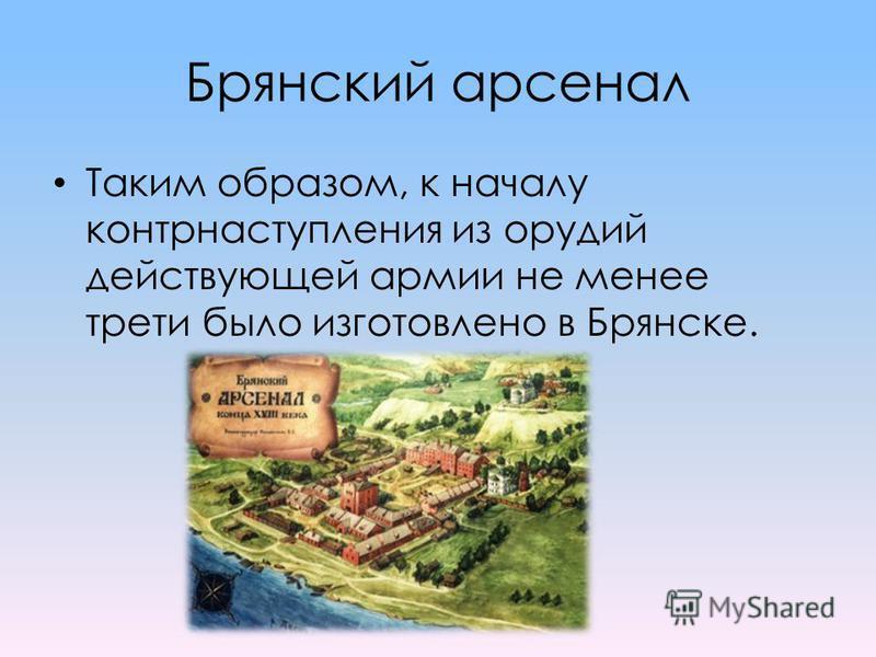 Брянский арсенал Таким образом, к началу контрнаступления из орудий действующей армии не менее трети было изготовлено в Брянске.