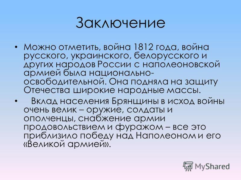 Заключение Можно отметить, война 1812 года, война русского, украинского, белорусского и других народов России с наполеоновской армией была национально- освободительной. Она подняла на защиту Отечества широкие народные массы. Вклад населения Брянщины