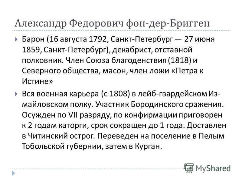 Александр Федорович фон - дер - Бригген Барон (16 августа 1792, Санкт - Петербург 27 июня 1859, Санкт - Петербург ), декабрист, отстав  ной полковник. Член Союза благо  денствия (1818) и Северного общества, масон, член ложи « Петра к Истине » Вся в