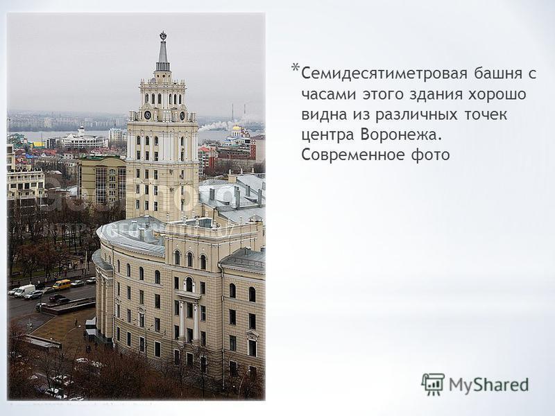 * Семидесятиметровая башня с часами этого здания хорошо видна из различных точек центра Воронежа. Современное фото
