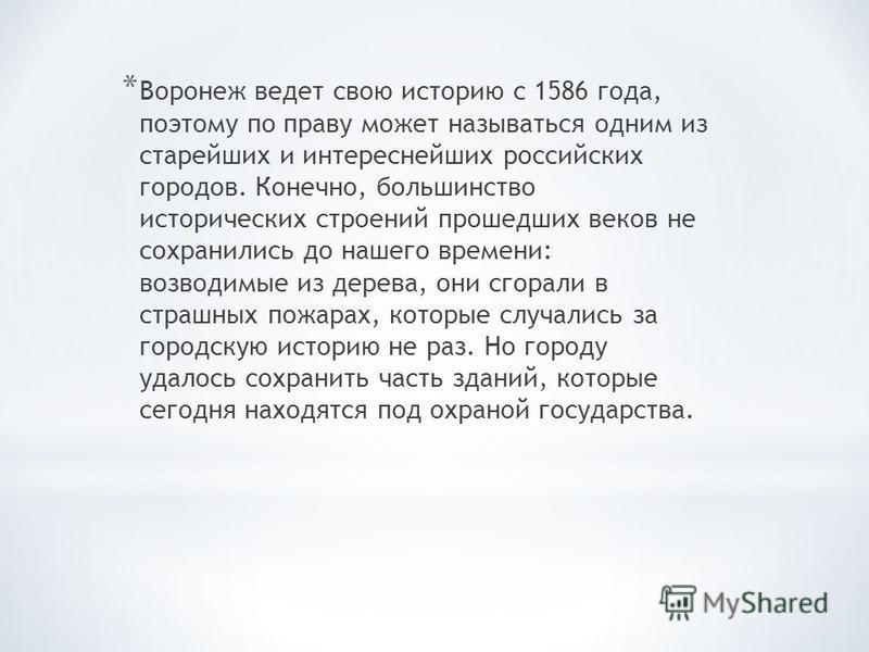 * Воронеж ведет свою историю с 1586 года, поэтому по праву может называться одним из старейших и интереснейших российских городов. Конечно, большинство исторических строений прошедших веков не сохранились до нашего времени: возводимые из дерева, они