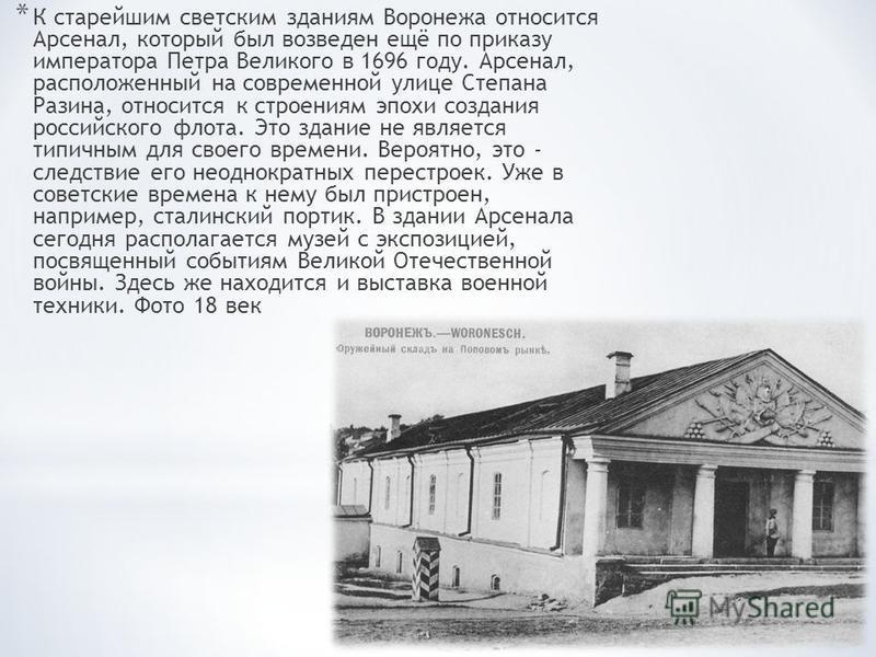* К старейшим светским зданиям Воронежа относится Арсенал, который был возведен ещё по приказу императора Петра Великого в 1696 году. Арсенал, расположенный на современной улице Степана Разина, относится к строениям эпохи создания российского флота.