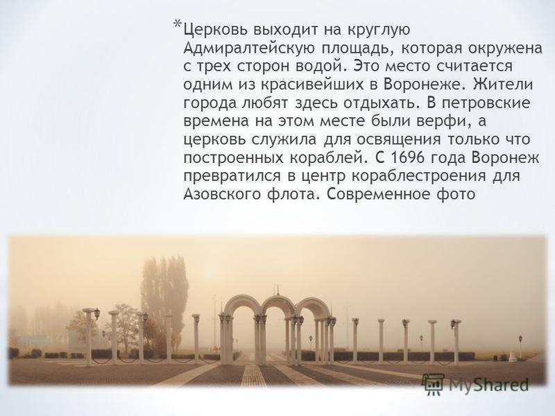 * Церковь выходит на круглую Адмиралтейскую площадь, которая окружена с трех сторон водой. Это место считается одним из красивейших в Воронеже. Жители города любят здесь отдыхать. В петровские времена на этом месте были верфи, а церковь служила для о