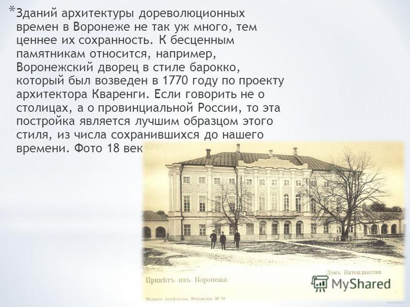 * Зданий архитектуры дореволюционных времен в Воронеже не так уж много, тем ценнее их сохранность. К бесценным памятникам относится, например, Воронежский дворец в стиле барокко, который был возведен в 1770 году по проекту архитектора Кваренги. Если