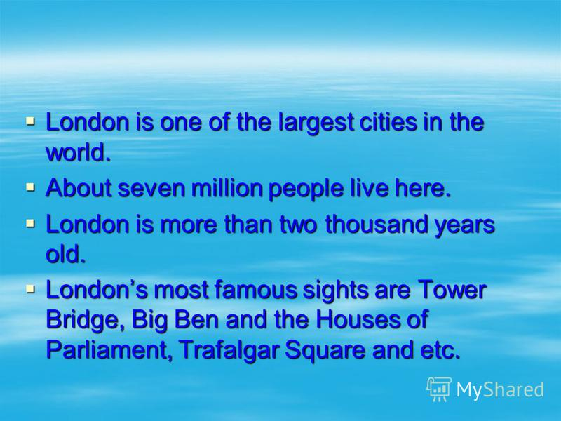 London is one of the largest cities in the world. London is one of the largest cities in the world. About seven million people live here. About seven million people live here. London is more than two thousand years old. London is more than two thousa
