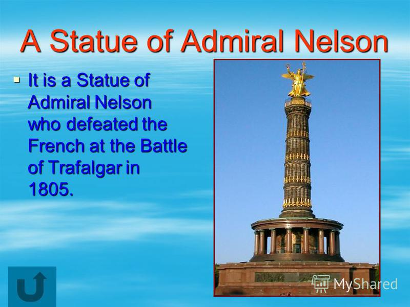 A Statue of Admiral Nelson It is a Statue of Admiral Nelson who defeated the French at the Battle of Trafalgar in 1805. It is a Statue of Admiral Nelson who defeated the French at the Battle of Trafalgar in 1805.