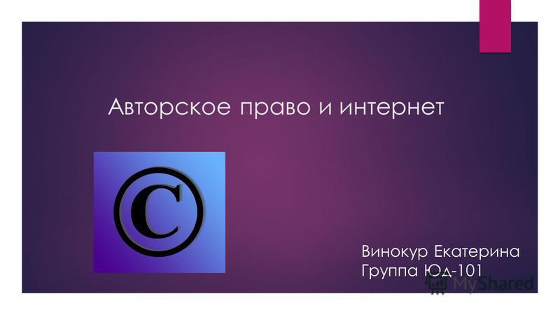 Авторское право и интернет Винокур Екатерина Группа Юд-101