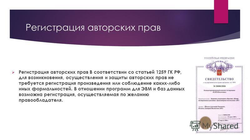 Регистрация авторских прав Регистрация авторских прав В соответствии со статьей 1259 ГК РФ, для возникновения, осуществления и защиты авторских прав не требуется регистрация произведения или соблюдение каких-либо иных формальностей. В отношении прогр
