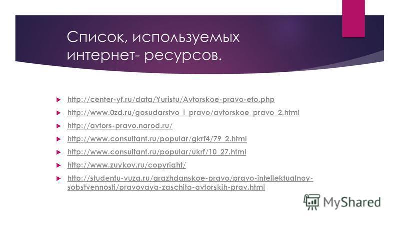Список, используемых интернет- ресурсов. http://center-yf.ru/data/Yuristu/Avtorskoe-pravo-eto.php http://www.0zd.ru/gosudarstvo_i_pravo/avtorskoe_pravo_2. html http://avtors-pravo.narod.ru/ http://www.consultant.ru/popular/gkrf4/79_2. html http://www