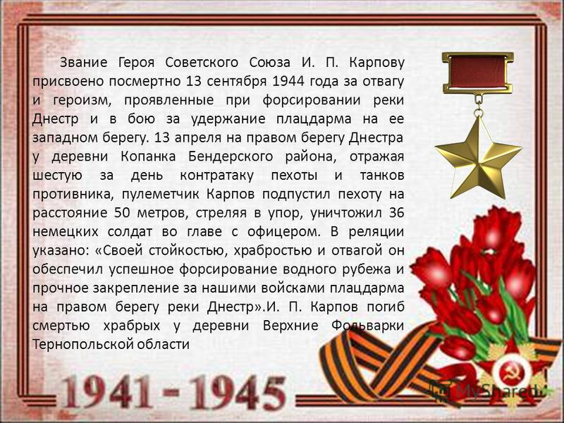 Звание Героя Советского Союза И. П. Карпову присвоено посмертно 13 сентября 1944 года за отвагу и героизм, проявленные при форсировании реки Днестр и в бою за удержание плацдарма на ее западном берегу. 13 апреля на правом берегу Днестра у деревни Коп