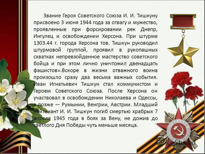 Звание Героя Советского Союза И. И. Тишкуну присвоено 3 июня 1944 года за отвагу и мужество, проявленные при форсировании рек Днепр, Ингулец и освобождении Херсона. При штурме 1303.44 г. города Херсона тов. Тишкун руководил штурмовой группой, проявил