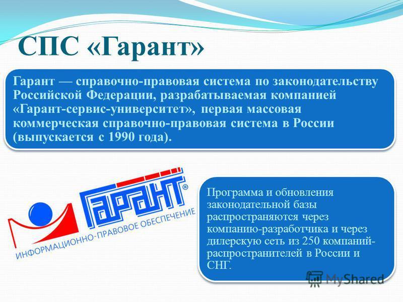 СПС «Гарант» Гарант справочно-правовая система по законодательству Российской Федерации, разрабатываемая компанией «Гарант-сервис-университет», первая массовая коммерческая справочно-правовая система в России (выпускается с 1990 года). Программа и об