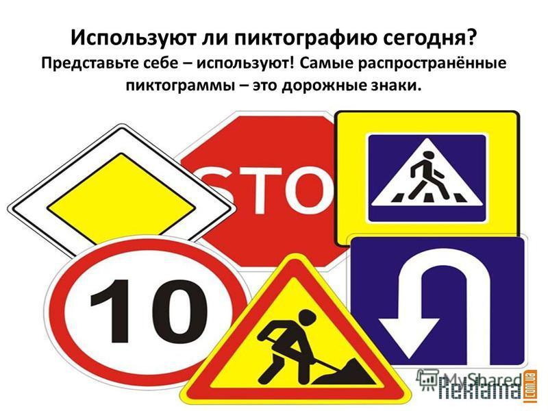Используют ли пиктографию сегодня? Представьте себе – используют! Самые распространённые пиктограммы – это дорожные знаки.