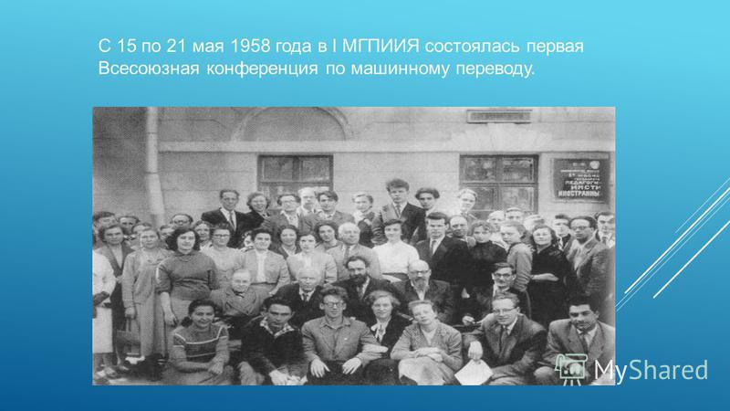 С 15 по 21 мая 1958 года в I МГПИИЯ состоялась первая Всесоюзная конференция по машинному переводу.