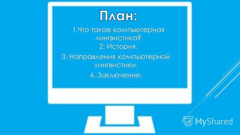 1. Что такое компьютерная лингвистика? 2. История. 3. Направления компьютерной лингвистики. 4. Заключение.