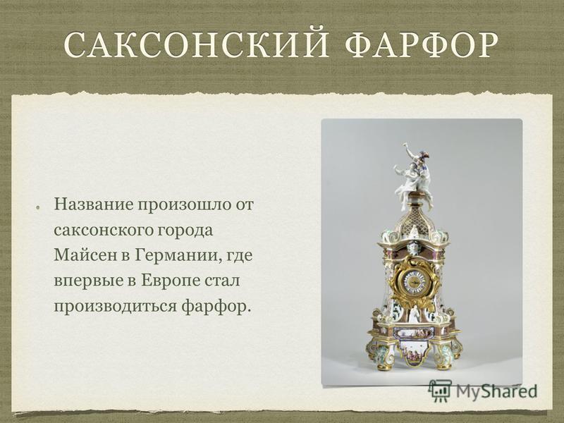 САКСОНСКИЙ ФАРФОР Название произошло от саксонского города Майсен в Германии, где впервые в Европе стал производиться фарфор.