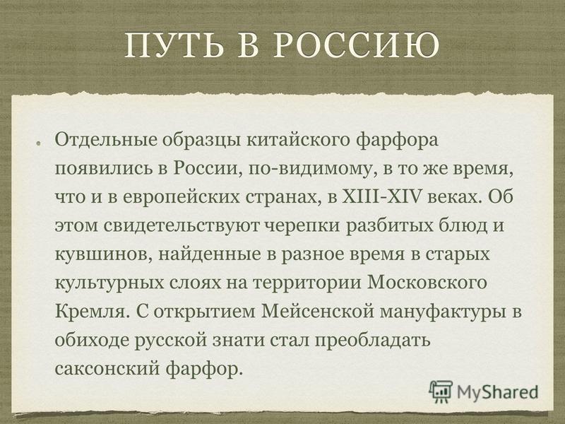 Отдельные образцы китайского фарфора появились в России, по-видимому, в то же время, что и в европейских странах, в XIII-XIV веках. Об этом свидетельствуют черепки разбитых блюд и кувшинов, найденные в разное время в старых культурных слоях на террит