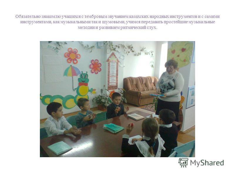 Обязательно знакомлю учащихся с тембровым звучанием казахских народных инструментов и с самими инструментами, как музыкальными так и шумовыми, учимся передавать простейшие музыкальные мелодии и развиваем ритмический слух.