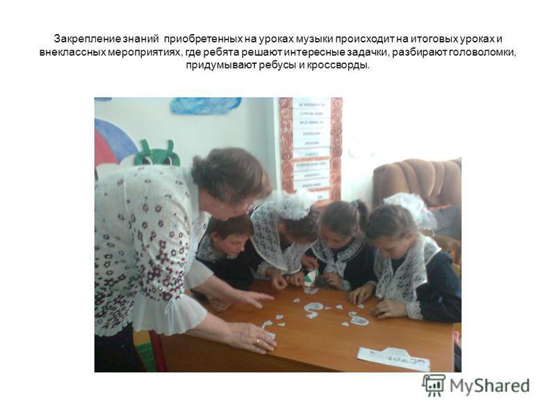 Закрепление знаний приобретенных на уроках музыки происходит на итоговых уроках и внеклассных мероприятиях, где ребята решают интересные задачки, разбирают головоломки, придумывают ребусы и кроссворды.
