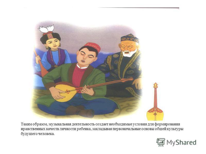 Таким образом, музыкальная деятельность создает необходимые условия для формирования нравственных качеств личности ребенка, закладывая первоначальные основы общей культуры будущего человека.