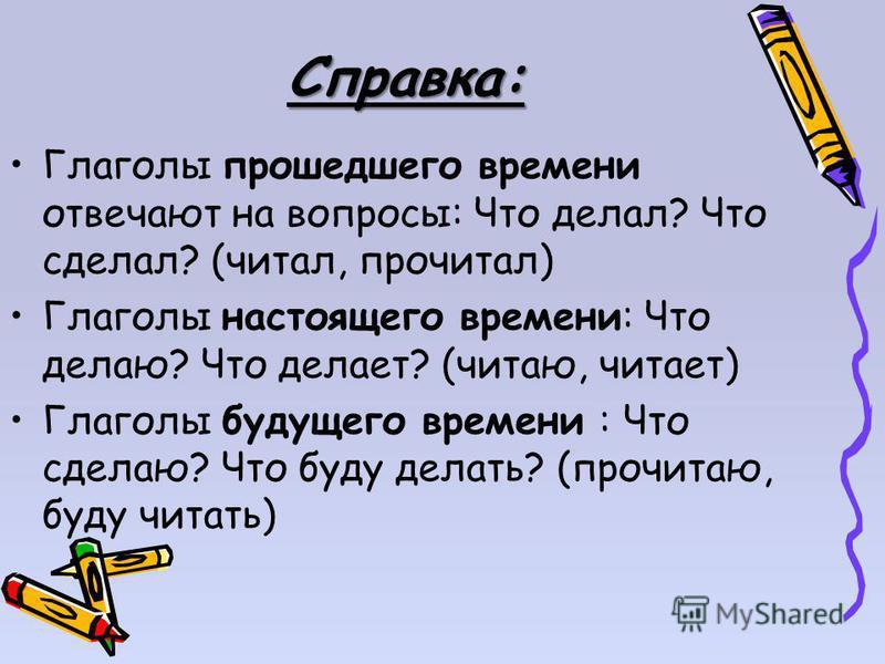Справка: Глаголы прошедшего времени отвечают на вопросы: Что делал? Что сделал? (читал, прочитал) Глаголы настоящего времени: Что делаю? Что делает? (читаю, читает) Глаголы будущего времени : Что сделаю? Что буду делать? (прочитаю, буду читать)