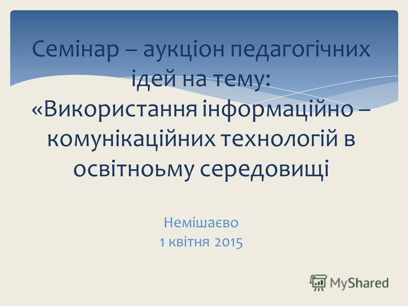 Семінар – аукціон педагогічних ідей на тему: «Використання інформаційно – комунікаційних технологій в освітноьму середовищі Немішаєво 1 квітня 2015
