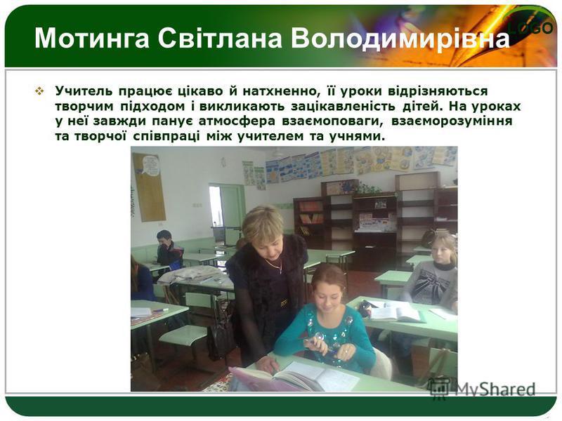 LOGO Мотинга Світлана Володимирівна Учитель працює цікаво й натхненно, її уроки відрізняються творчим підходом і викликають зацікавленість дітей. На уроках у неї завжди панує атмосфера взаємоповаги, взаєморозуміння та творчої співпраці між учителем т