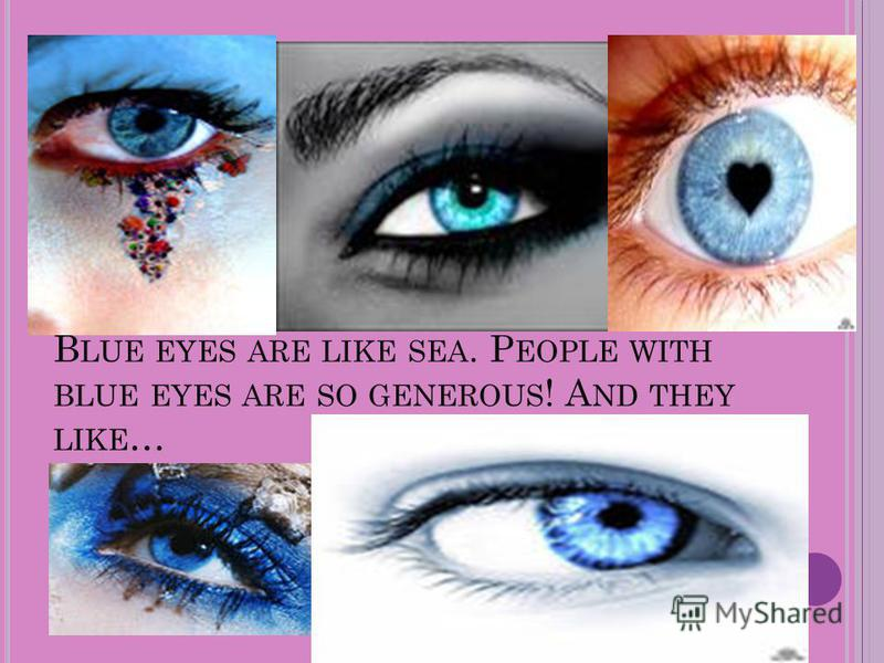 B LUE EYES ARE LIKE SEA. P EOPLE WITH BLUE EYES ARE SO GENEROUS ! A ND THEY LIKE …