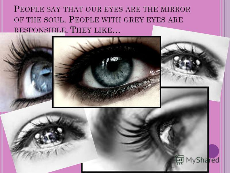 P EOPLE SAY THAT OUR EYES ARE THE MIRROR OF THE SOUL. P EOPLE WITH GREY EYES ARE RESPONSIBLE. T HEY LIKE …