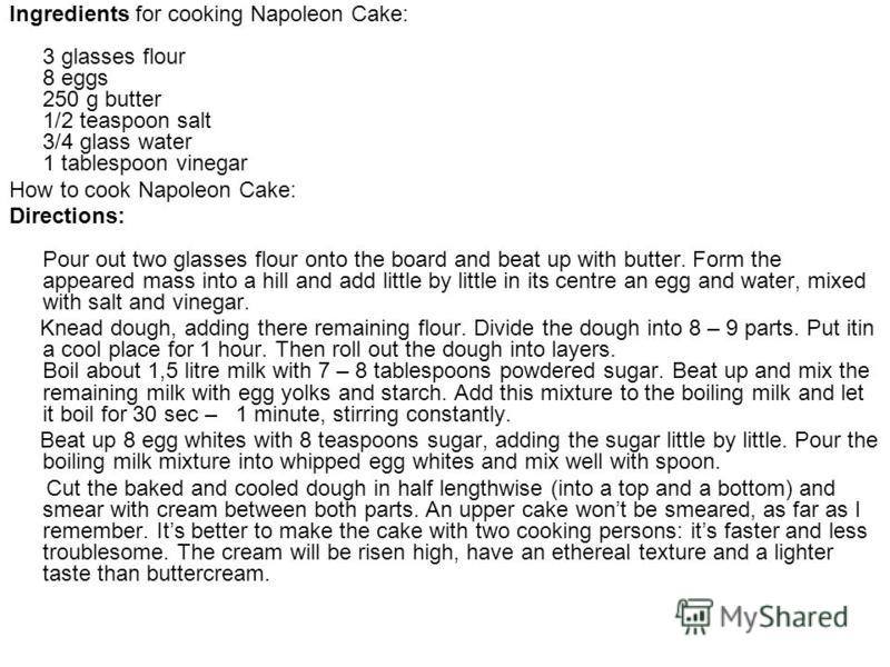 Ingredients for cooking Napoleon Cake: 3 glasses flour 8 eggs 250 g butter 1/2 teaspoon salt 3/4 glass water 1 tablespoon vinegar How to cook Napoleon Cake: Directions: Pour out two glasses flour onto the board and beat up with butter. Form the appea