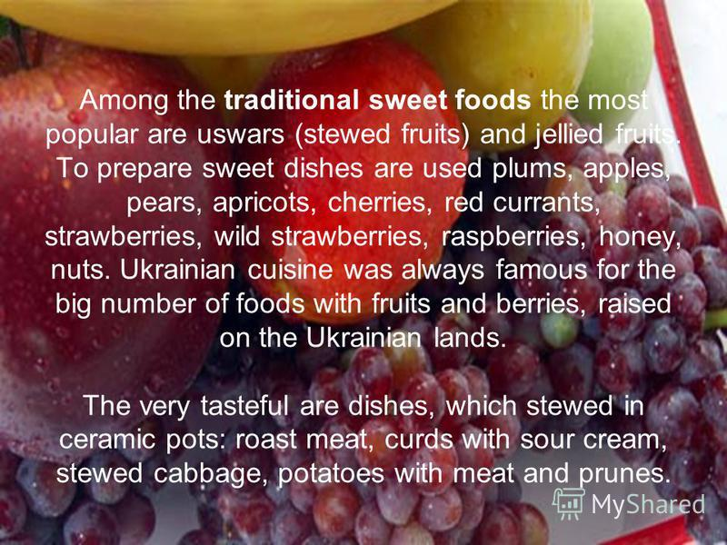 Among the traditional sweet foods the most popular are uswars (stewed fruits) and jellied fruits. To prepare sweet dishes are used plums, apples, pears, apricots, cherries, red currants, strawberries, wild strawberries, raspberries, honey, nuts. Ukra