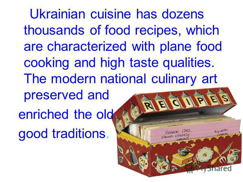 Ukrainian cuisine has dozens thousands of food recipes, which are characterized with plane food cooking and high taste qualities. The modern national culinary art preserved and enriched the old good traditions.