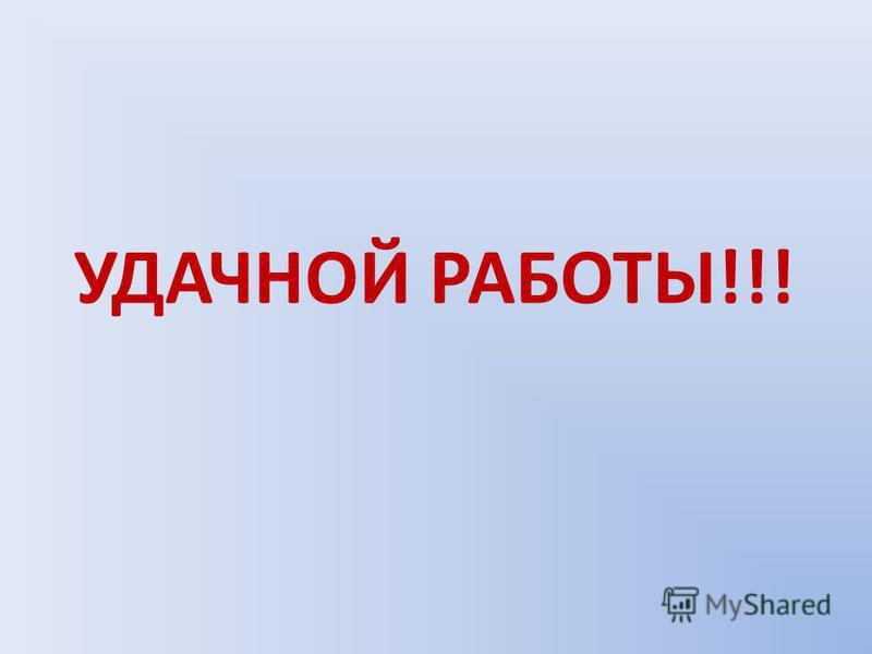 УДАЧНОЙ РАБОТЫ!!!