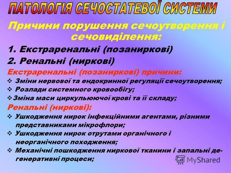 Причини порушення сечоутворення і сечовиділення: 1. Екстраренальні (позаниркові) 2. Ренальні (ниркові) Екстраренальні (позаниркові) причини: Зміни нервової та ендокринної регуляції сечоутворення; Розлади системного кровообігу; Зміна маси циркульюючої
