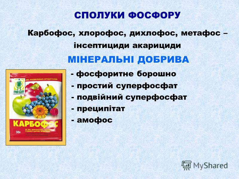 СПОЛУКИ ФОСФОРУ Карбофос, хлорофос, дихлофос, метафос – інсептициди акарициди МІНЕРАЛЬНІ ДОБРИВА - фосфоритне борошно - простий суперфосфат - подвійний суперфосфат - преципітат - амофос